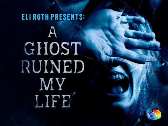 Eli Roth Presents A Ghost Ruined My Life